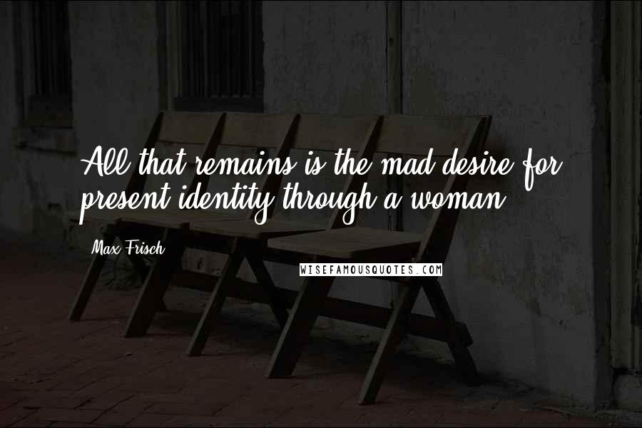 Max Frisch quotes: All that remains is the mad desire for present identity through a woman.