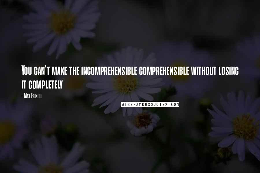 Max Frisch quotes: You can't make the incomprehensible comprehensible without losing it completely