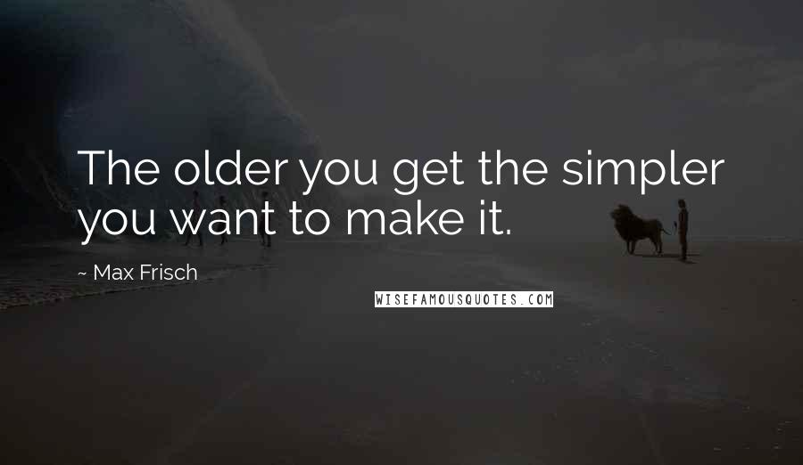 Max Frisch quotes: The older you get the simpler you want to make it.