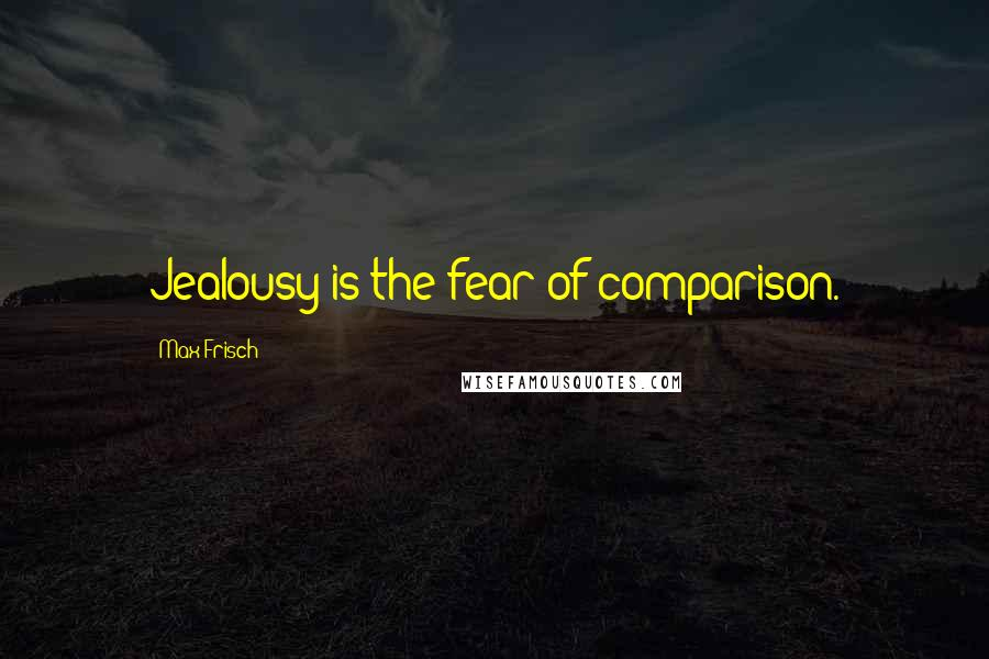 Max Frisch quotes: Jealousy is the fear of comparison.