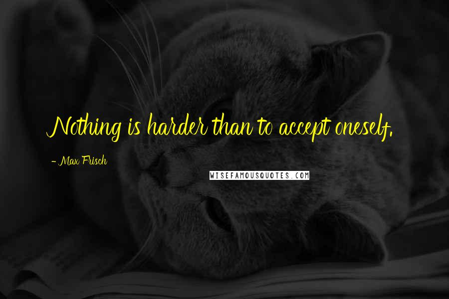 Max Frisch quotes: Nothing is harder than to accept oneself.