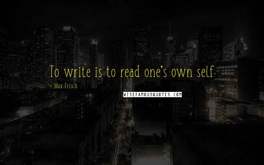Max Frisch quotes: To write is to read one's own self