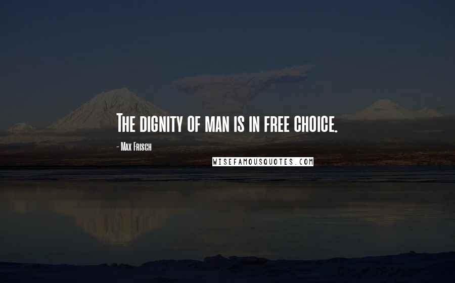 Max Frisch quotes: The dignity of man is in free choice.