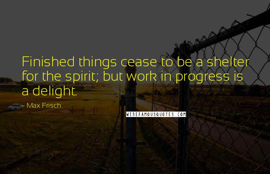 Max Frisch quotes: Finished things cease to be a shelter for the spirit; but work in progress is a delight.