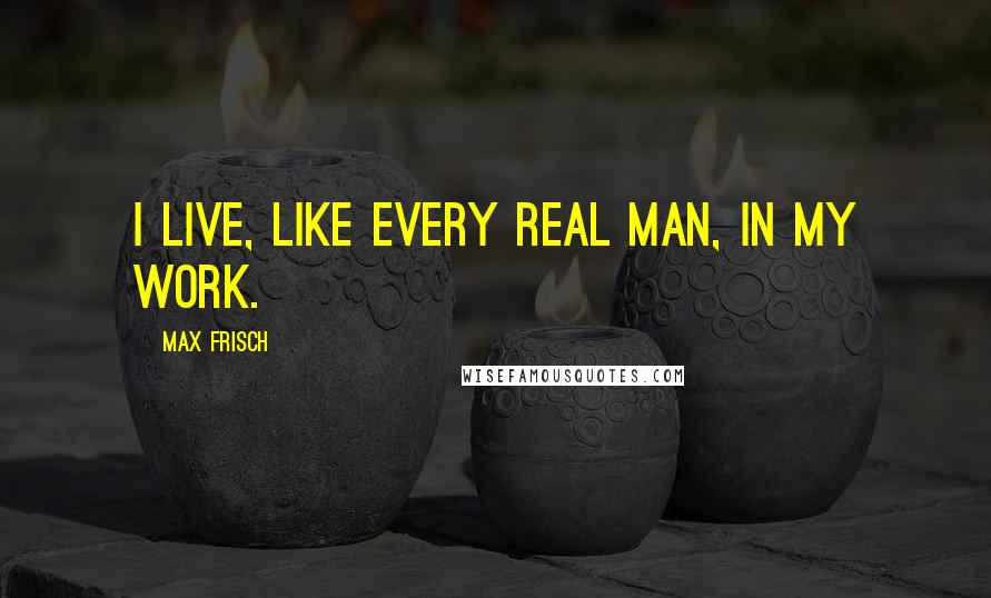 Max Frisch quotes: I live, like every real man, in my work.
