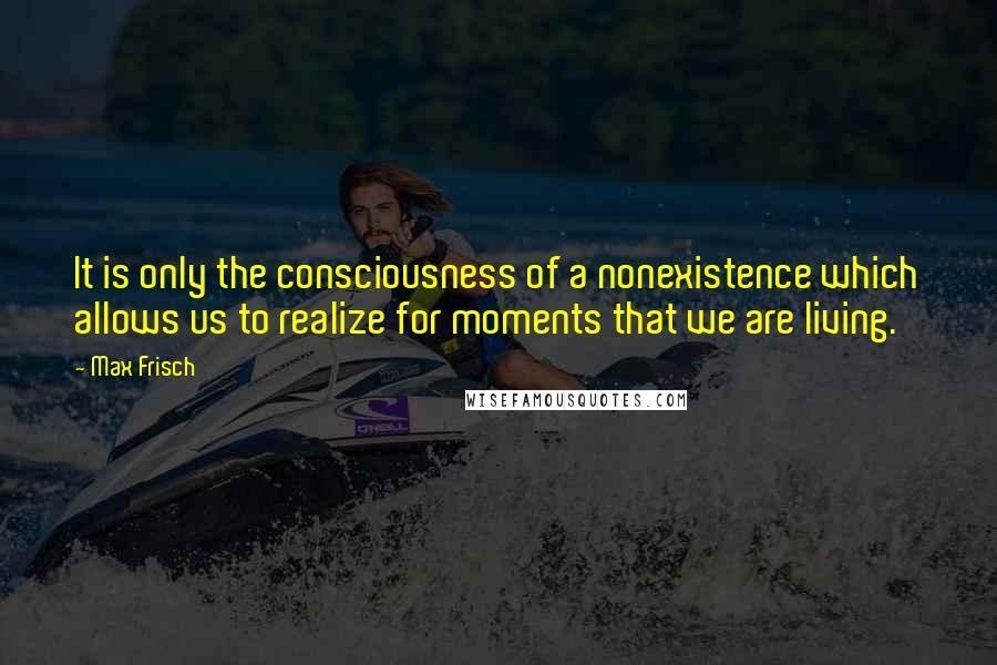 Max Frisch quotes: It is only the consciousness of a nonexistence which allows us to realize for moments that we are living.