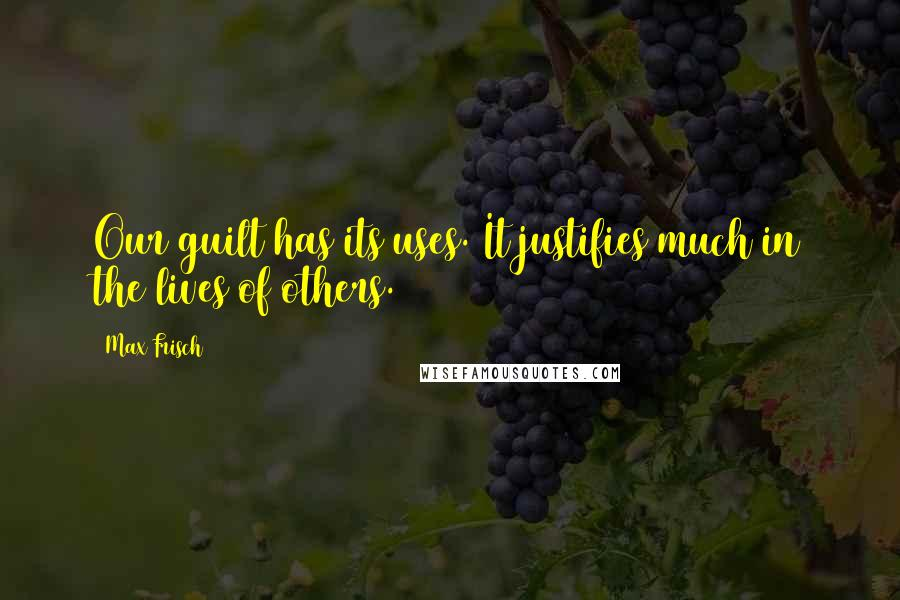 Max Frisch quotes: Our guilt has its uses. It justifies much in the lives of others.