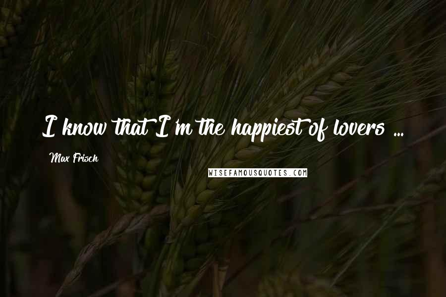 Max Frisch quotes: I know that I'm the happiest of lovers ...