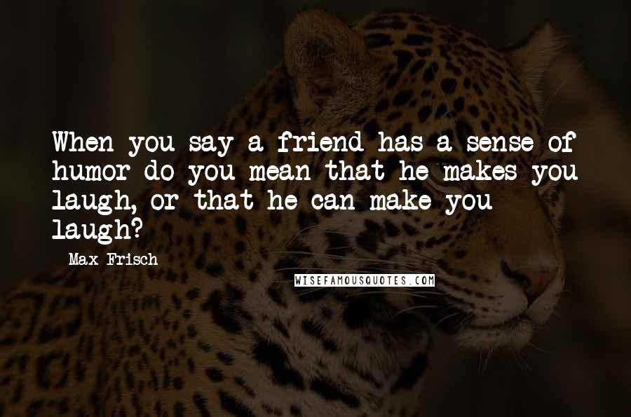 Max Frisch quotes: When you say a friend has a sense of humor do you mean that he makes you laugh, or that he can make you laugh?