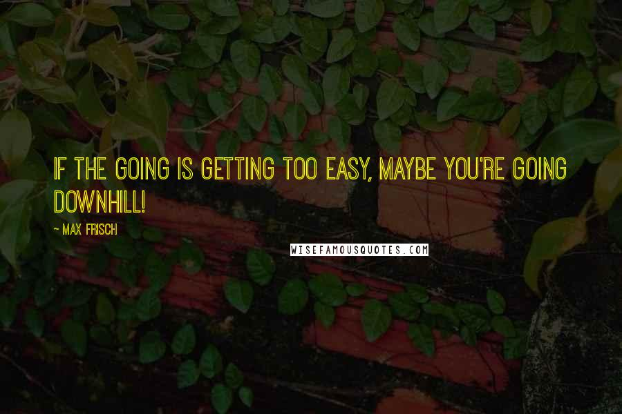 Max Frisch quotes: If the going is getting too easy, maybe you're going downhill!
