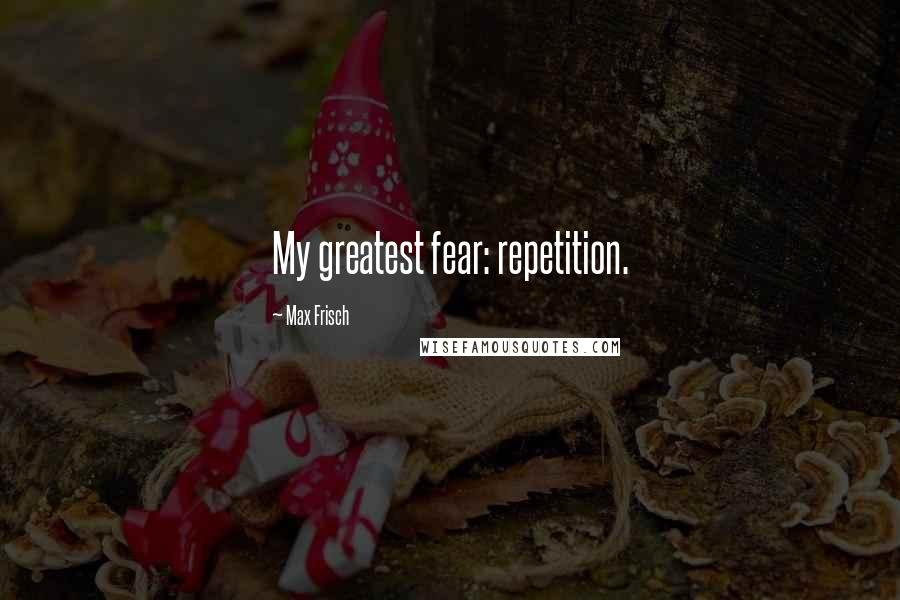 Max Frisch quotes: My greatest fear: repetition.