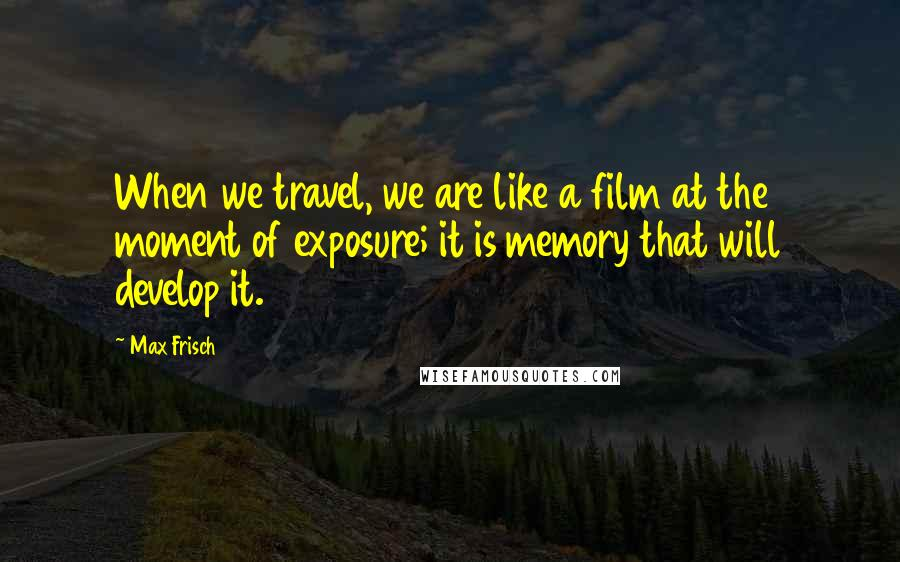 Max Frisch quotes: When we travel, we are like a film at the moment of exposure; it is memory that will develop it.