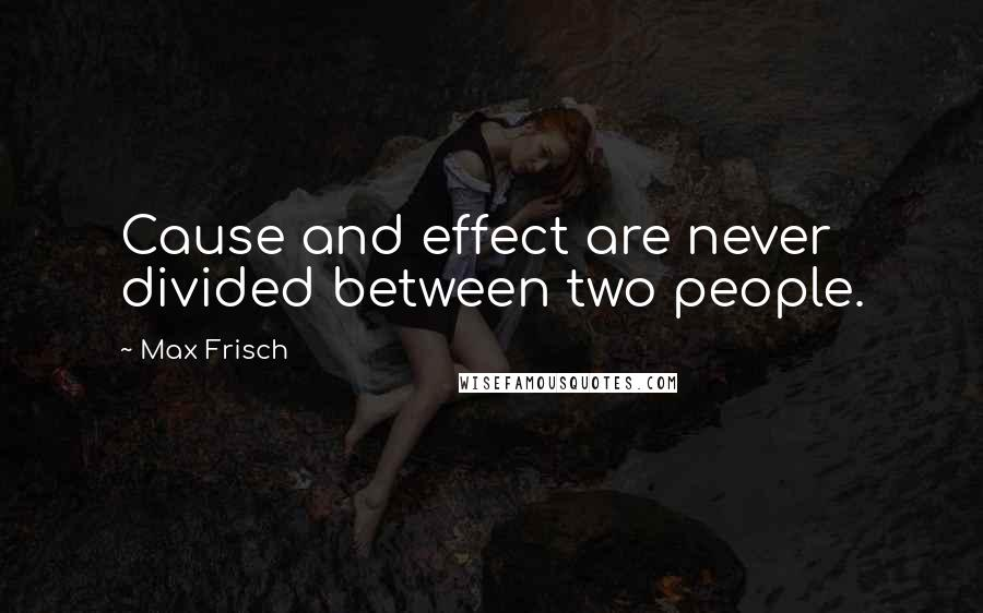 Max Frisch quotes: Cause and effect are never divided between two people.