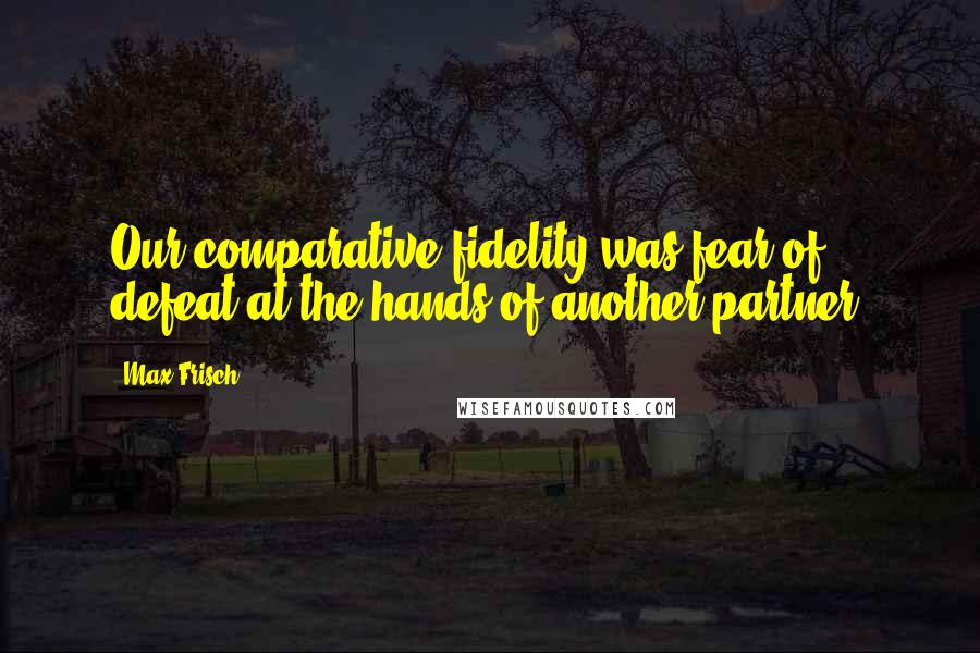 Max Frisch quotes: Our comparative fidelity was fear of defeat at the hands of another partner.