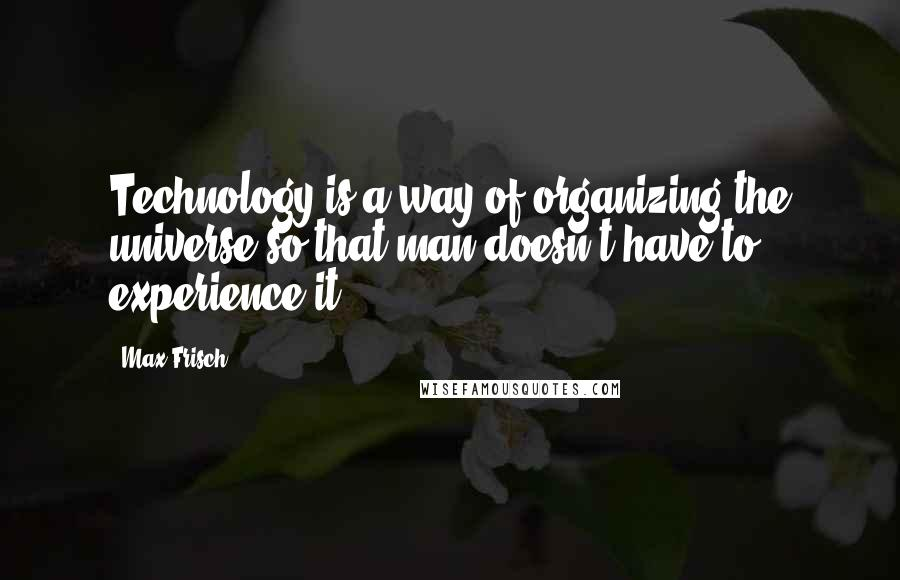 Max Frisch quotes: Technology is a way of organizing the universe so that man doesn't have to experience it.