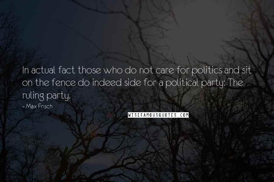 Max Frisch quotes: In actual fact those who do not care for politics and sit on the fence do indeed side for a political party: The ruling party.