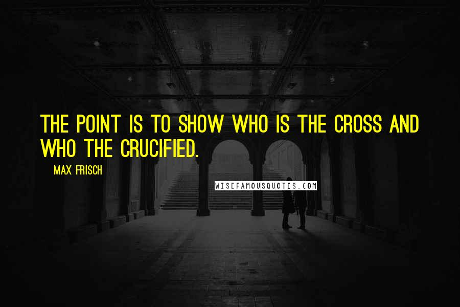 Max Frisch quotes: The point is to show who is the cross and who the crucified.
