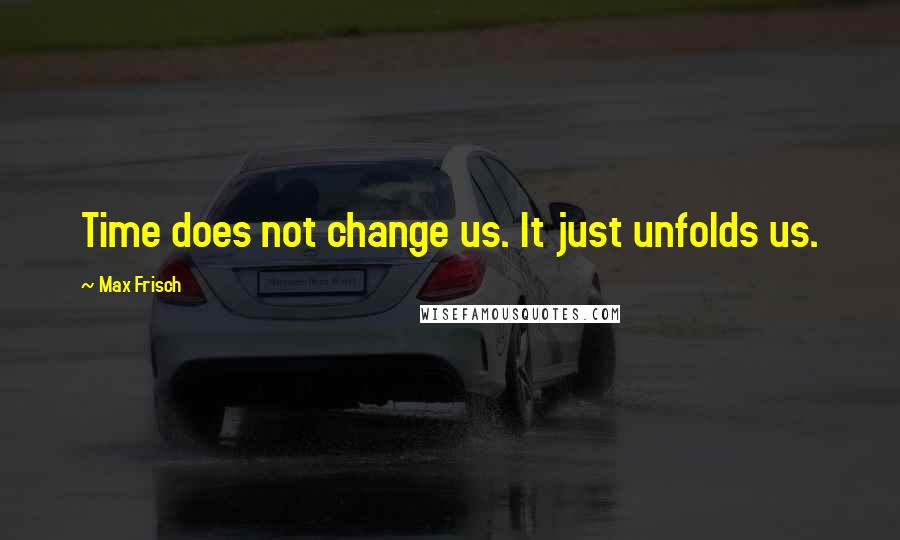 Max Frisch quotes: Time does not change us. It just unfolds us.