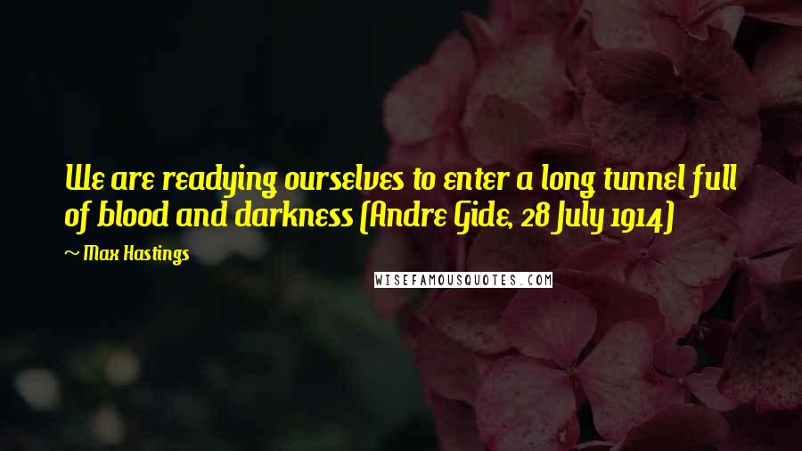 Max Hastings quotes: We are readying ourselves to enter a long tunnel full of blood and darkness (Andre Gide, 28 July 1914)