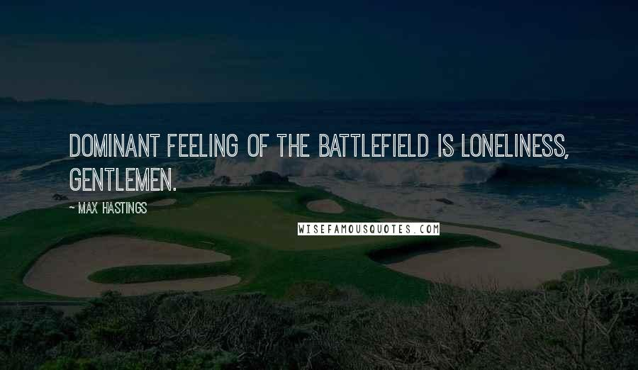Max Hastings quotes: Dominant feeling of the battlefield is loneliness, gentlemen.