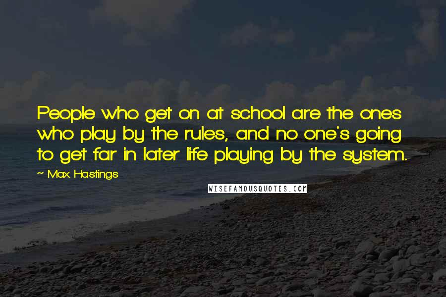 Max Hastings quotes: People who get on at school are the ones who play by the rules, and no one's going to get far in later life playing by the system.