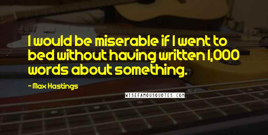 Max Hastings quotes: I would be miserable if I went to bed without having written 1,000 words about something.
