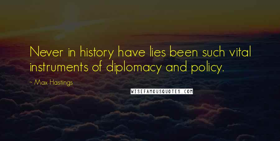 Max Hastings quotes: Never in history have lies been such vital instruments of diplomacy and policy.