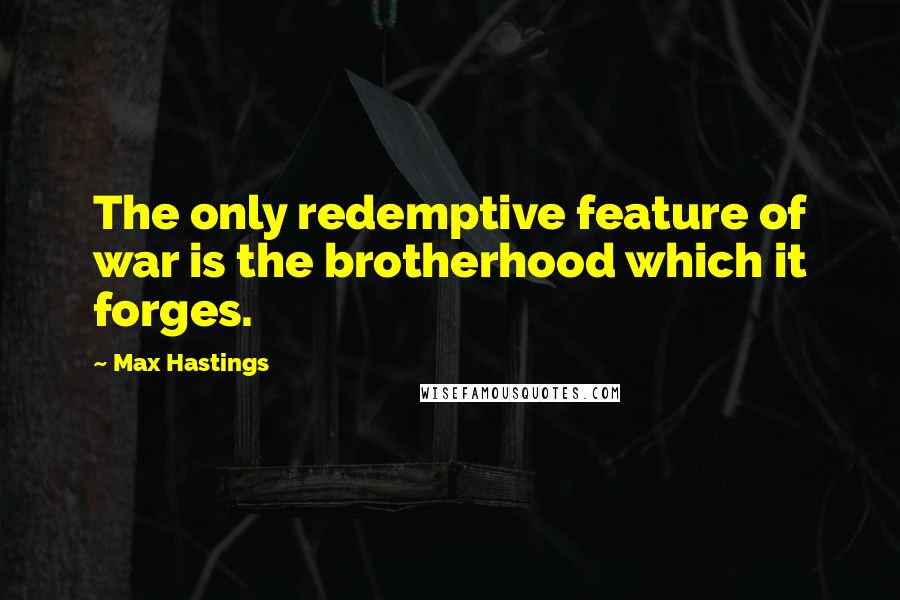 Max Hastings quotes: The only redemptive feature of war is the brotherhood which it forges.