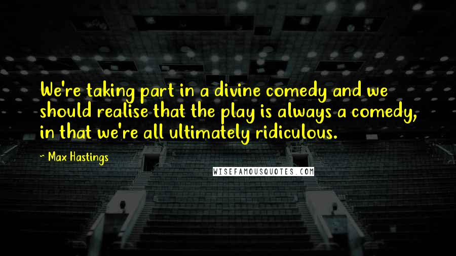 Max Hastings quotes: We're taking part in a divine comedy and we should realise that the play is always a comedy, in that we're all ultimately ridiculous.