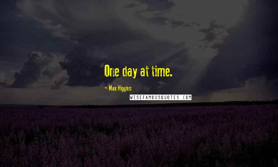 Max Higgins quotes: One day at time.