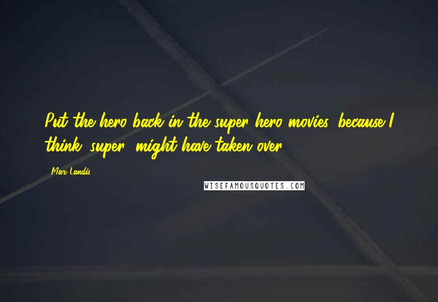 Max Landis quotes: Put the hero back in the super hero movies, because I think 'super' might have taken over.