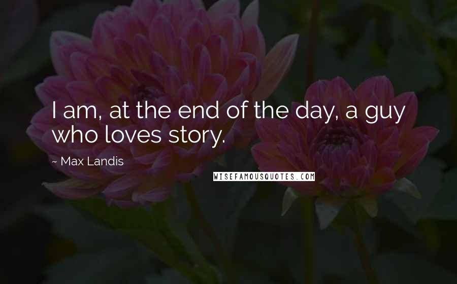 Max Landis quotes: I am, at the end of the day, a guy who loves story.
