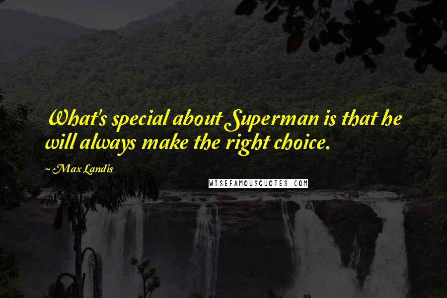 Max Landis quotes: What's special about Superman is that he will always make the right choice.