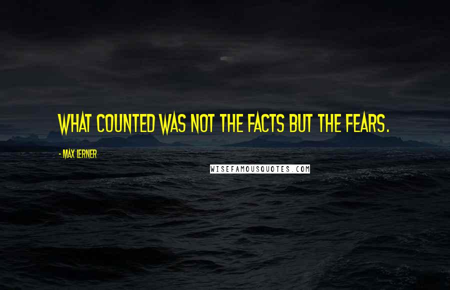 Max Lerner quotes: What counted was not the facts but the fears.