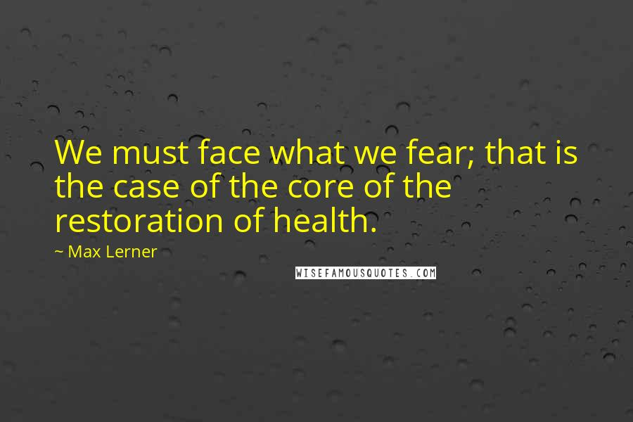Max Lerner quotes: We must face what we fear; that is the case of the core of the restoration of health.