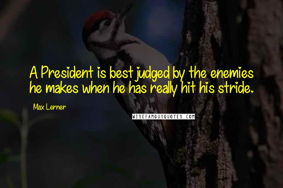 Max Lerner quotes: A President is best judged by the enemies he makes when he has really hit his stride.