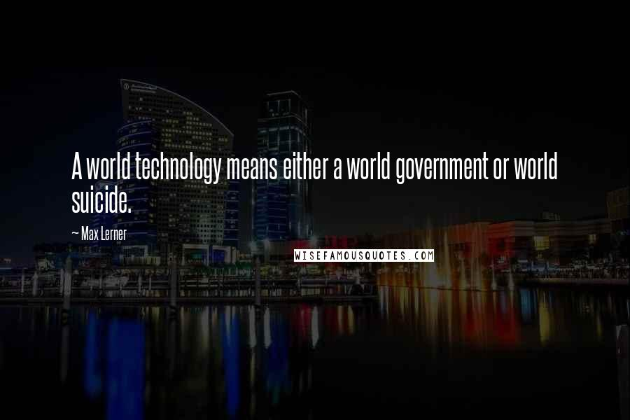 Max Lerner quotes: A world technology means either a world government or world suicide.
