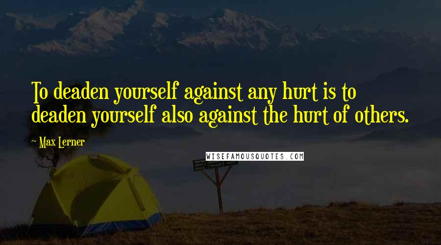 Max Lerner quotes: To deaden yourself against any hurt is to deaden yourself also against the hurt of others.