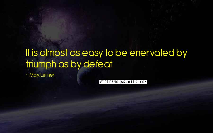 Max Lerner quotes: It is almost as easy to be enervated by triumph as by defeat.