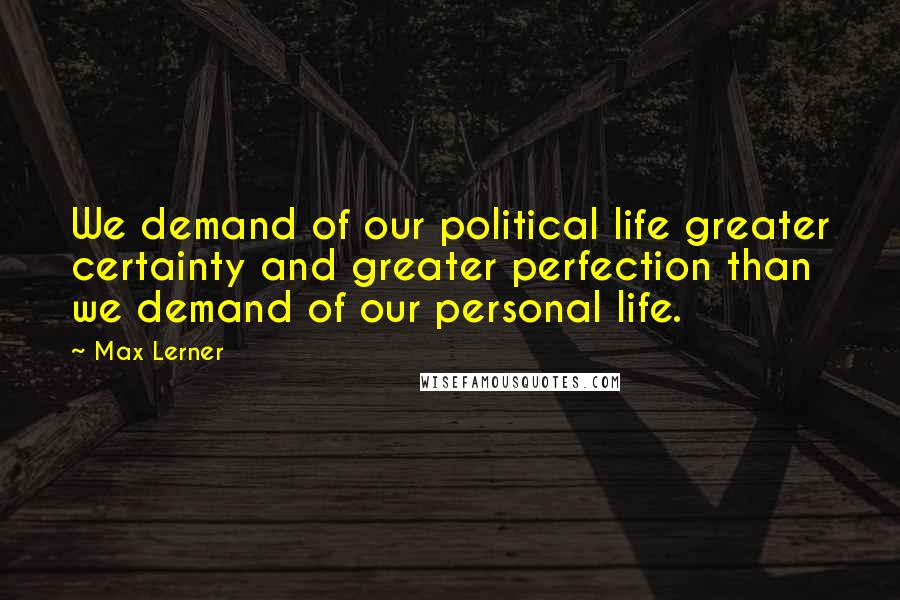 Max Lerner quotes: We demand of our political life greater certainty and greater perfection than we demand of our personal life.