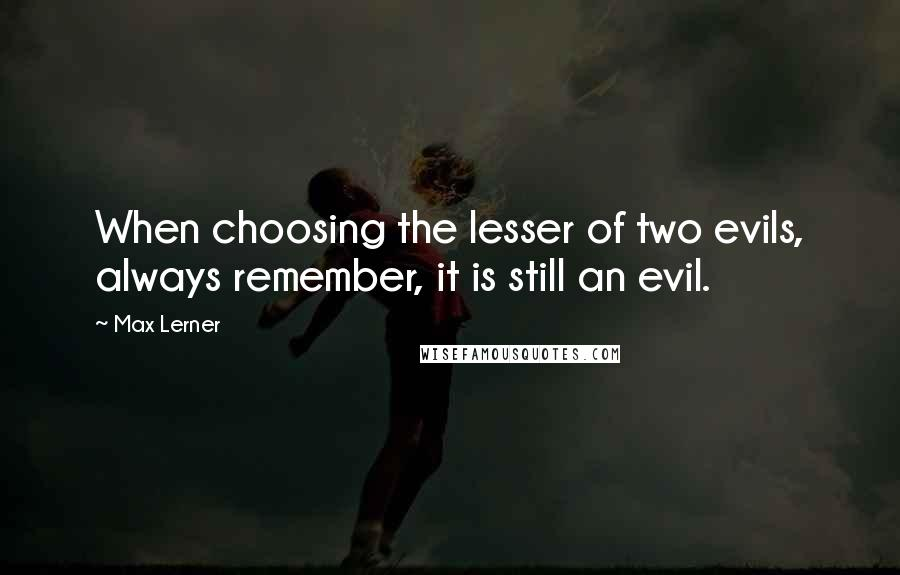 Max Lerner quotes: When choosing the lesser of two evils, always remember, it is still an evil.