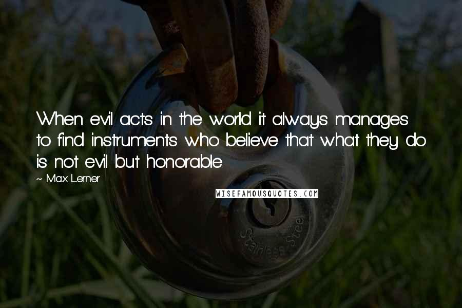 Max Lerner quotes: When evil acts in the world it always manages to find instruments who believe that what they do is not evil but honorable.