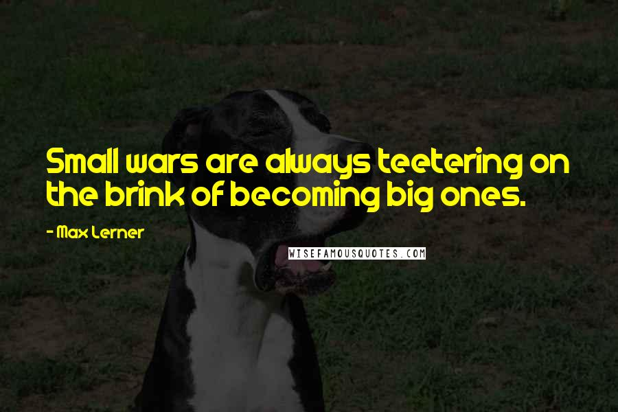 Max Lerner quotes: Small wars are always teetering on the brink of becoming big ones.