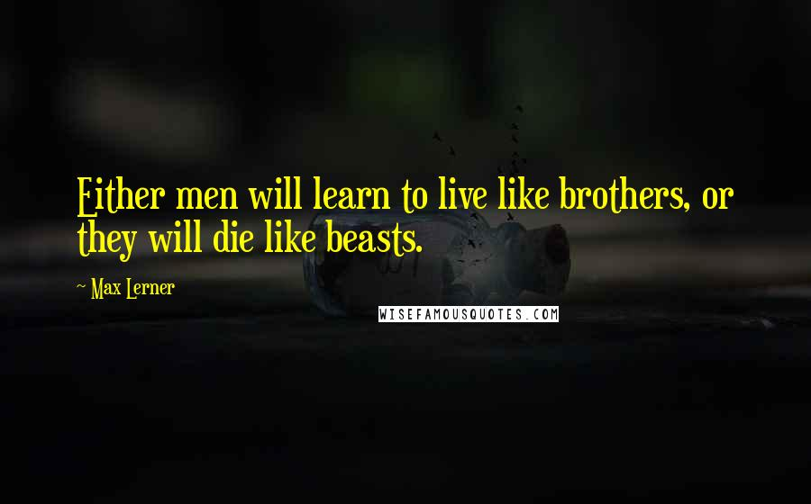 Max Lerner quotes: Either men will learn to live like brothers, or they will die like beasts.