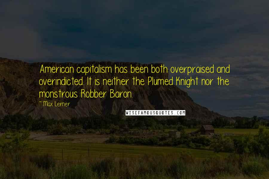 Max Lerner quotes: American capitalism has been both overpraised and overindicted. It is neither the Plumed Knight nor the monstrous Robber Baron.