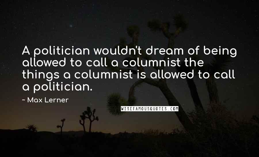 Max Lerner quotes: A politician wouldn't dream of being allowed to call a columnist the things a columnist is allowed to call a politician.