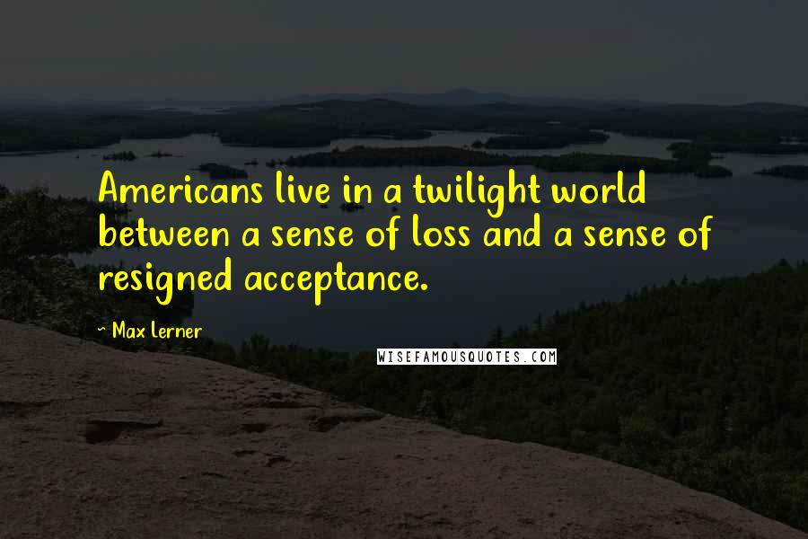 Max Lerner quotes: Americans live in a twilight world between a sense of loss and a sense of resigned acceptance.