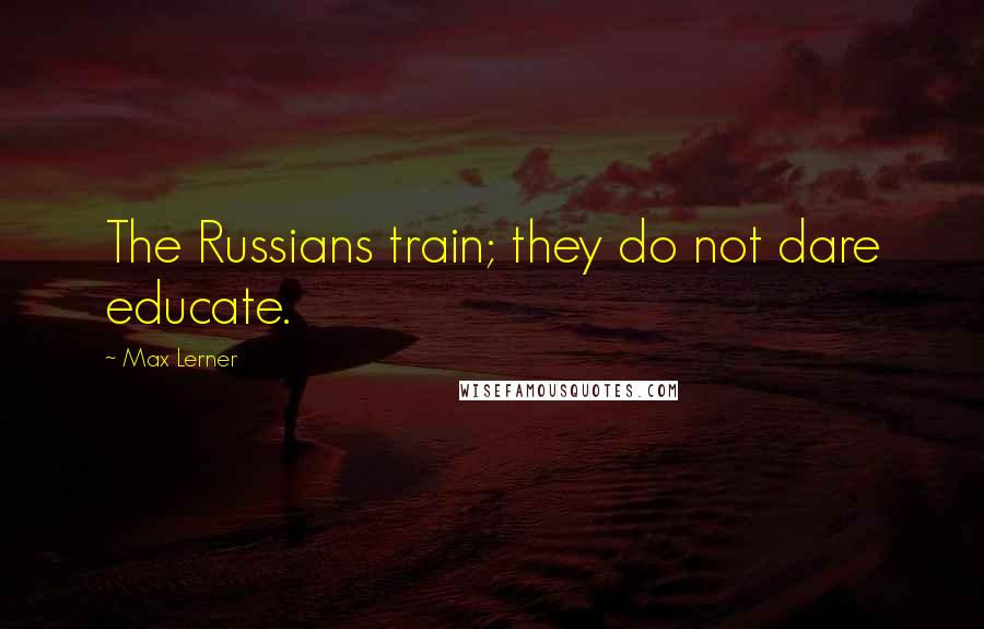 Max Lerner quotes: The Russians train; they do not dare educate.