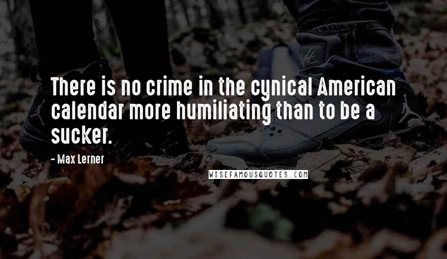 Max Lerner quotes: There is no crime in the cynical American calendar more humiliating than to be a sucker.