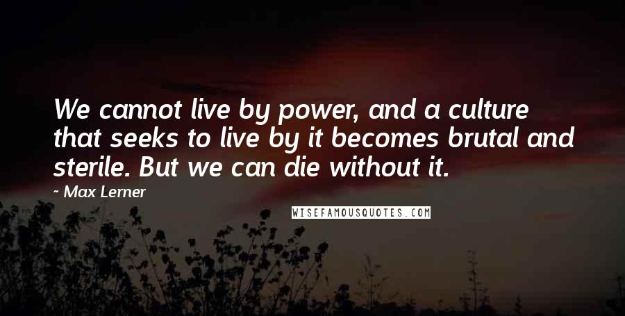 Max Lerner quotes: We cannot live by power, and a culture that seeks to live by it becomes brutal and sterile. But we can die without it.